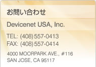Contact Us at Devicenet USA, Inc. TEL: (408)557-0413 FAX: (408)557-0414 4000 MOORPARK AVE.,  #116 SAN JOSE, CA 95117